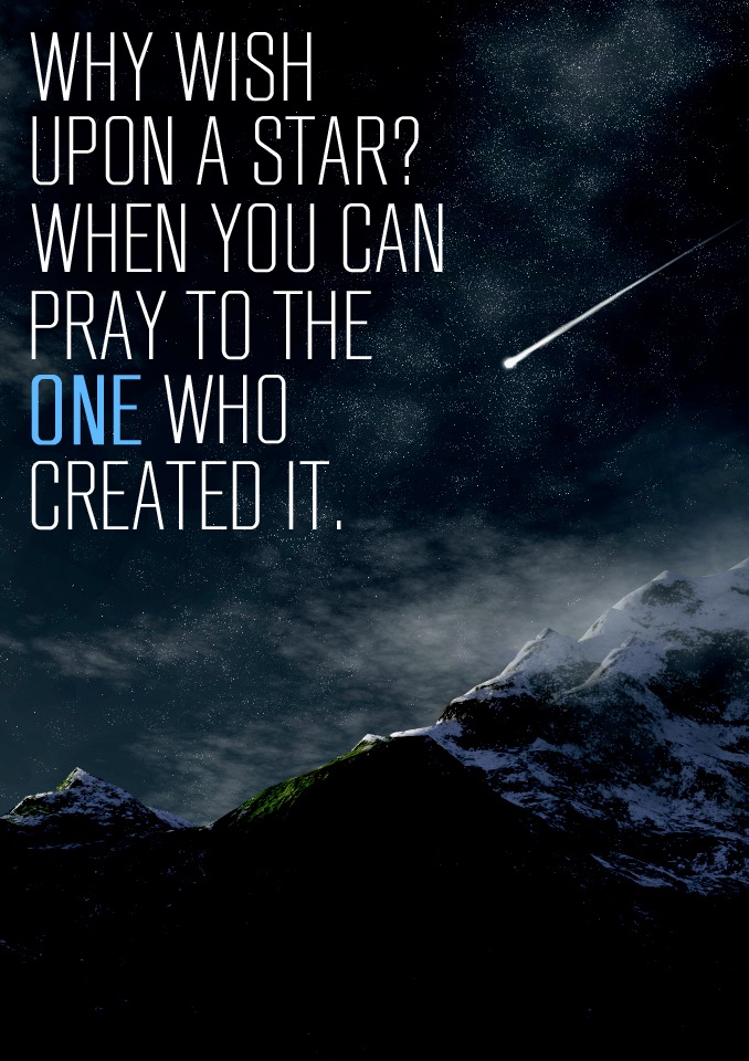 Why wish on a star when you can pray to the one who created it?